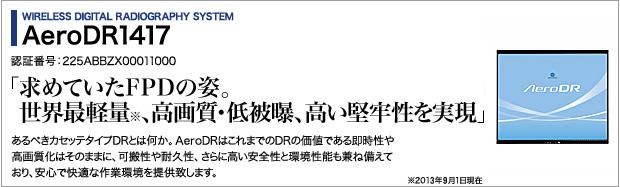 WIRELESS DIGITAL RADIOGRAPHY SYSTEM AeroDR1417 認証番号:225ABBZX00011000 「求めていたFPDの姿。世界最軽量※、高画質・低被曝、高い堅牢性を実現」 あるべきカセッテタイプDRとは何か。AeroDRはこれまでDRの価値である即時性や高画質化はそのままに、可搬性や耐久性、さらに高い安全性と環境性能も兼ね備えており、安心で快適な作業環境を提供致します。 ※2013年9月1日現在