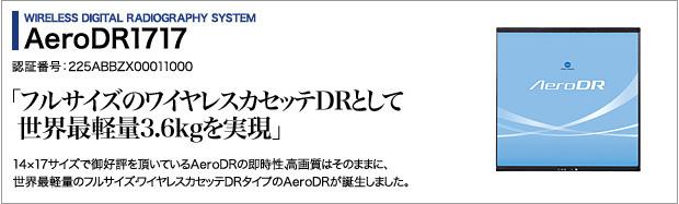 WIRELESS DIGITAL RADIOGRAPHY SYSTEM AeroDR1717 認証番号:225ABBZX00011000 「フルサイズのワイヤレスカセッテDRとして世界最軽量3.6kgを実現」 14×17サイズで御好評を頂いているAeroDRの即時性、高画質はそのままに、世界最軽量のフルサイズワイヤレスカセッテDRタイプのAeroDRが誕生しました。